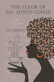 The Color of My Aunt's Coffee - Sugar vs. Cream ebook by Tia DeShay