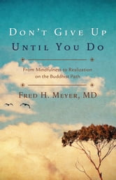 Don't Give Up Until You Do: From Mindfulness to Realization on the Buddhist Path - From Mindfulness to Realization on the Buddhist Path ebook by Fred H. Meyer MD