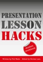 Presentation Lesson Hacks Student Workbook ebook by Phil Wade