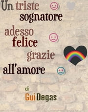 Un triste sognatore adesso felice grazie all'amore ebook by Kobo.Web.Store.Products.Fields.ContributorFieldViewModel