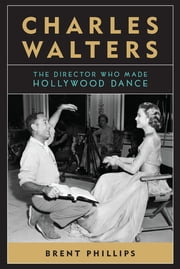 Charles Walters - The Director Who Made Hollywood Dance ebook by Brent Phillips