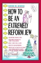 How to Be an Extremely Reform Jew ebook by David M. Bader