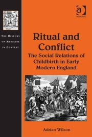 Ritual and Conflict: The Social Relations of Childbirth in Early Modern England ebook by Dr Adrian Wilson,Dr Andrew Cunningham,Professor Ole Peter Grell