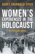 Women's Experiences in the Holocaust - In Their Own Words ebook by Agnes Grunwald-Spier