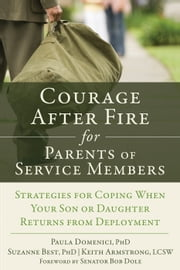 Courage After Fire for Parents of Service Members - Strategies for Coping When Your Son or Daughter Returns from Deployment ebook by Keith Armstrong, LCSW,Suzanne Best, PhD,Paula Domenici, PhD,Senator Bob Dole