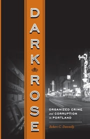 Dark Rose - Organized Crime and Corruption in Portland ebook by Robert C Donnelly,Carl Abbott