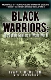Black Warriors: The Buffalo Soldiers of World War II - Memories of the Only Negro Infantry Division to Fight in Europe during World War II ebook by Ivan J. Houston, with Gordon Cohn