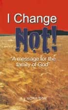 I Change Not - A Message for the Family of God ebook by A J Morrison