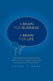 A Brain for Business – A Brain for Life - How insights from behavioural and brain science can change business and business practice for the better ebook by Shane O'Mara