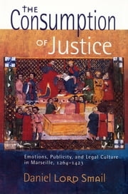 The Consumption of Justice - Emotions, Publicity, and Legal Culture in Marseille, 1264-1423 ebook by Daniel Lord Smail