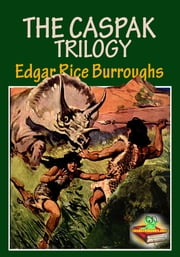 THE CASPAK TRILOGY : The Fantasy Novel - (The Land That Time Forgot, The People that Time Forgot, Out of Time's Abyss) ebook by Edgar Rice Burroughs