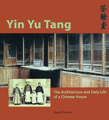 Yin Yu Tang - The Architecture and Daily Life of a Chinese House ebook by Nancy Berliner