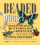 Beaded Bugs: Make 30 Moths, Butterflies, Beetles, and Other Cute Critters ebook by Nicola Tedman,Jean Power