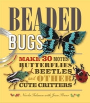 Beaded Bugs: Make 30 Moths, Butterflies, Beetles, and Other Cute Critters - Make 30 Moths, Butterflies, Beetles, and Other Cute Critters ebook by Nicola Tedman,Jean Power