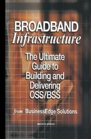 Broadband Infrastructure - The Ultimate Guide to Building and Delivering OSS/BSS ebook by Shailendra Jain,Mark Hayward,Sharad Kumar