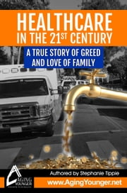 HealthCare in the 21st Century A True Story of Greed and Love for Family ebook by Stephanie Tippie