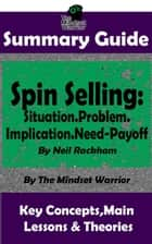 Summary Guide: Spin Selling: Situation.Problem.Implication.Need-Payoff: By Neil Rackham | The Mindset Warrior Summary Guide - Sales & Selling, Management, Negotiation ebook by The Mindset Warrior