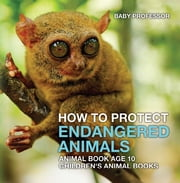 How To Protect Endangered Animals - Animal Book Age 10 | Children's Animal Books ebook by Baby Professor