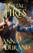 The Mortal Fires ebook by Anna Durand
