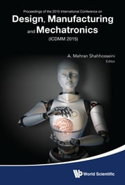 Design, Manufacturing and Mechatronics - Proceedings of the 2015 International Conference on Design, Manufacturing and Mechatronics (ICDMM2015) ebook by A Mehran Shahhosseini
