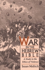 War in the Hebrew Bible - A Study in the Ethics of Violence ebook by Susan Niditch