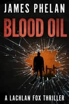 Blood Oil - A Lachlan Fox Thriller ebook by James Phelan