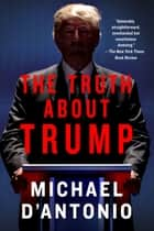 The Truth About Trump eBook par Michael D'Antonio