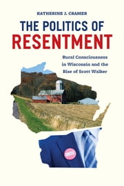 The Politics of Resentment - Rural Consciousness in Wisconsin and the Rise of Scott Walker ebook by Katherine J. Cramer