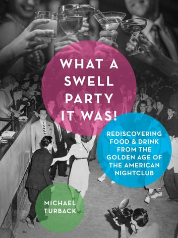 What a Swell Party It Was! - Rediscovering Food & Drink from the Golden Age of the American Nightclub ebook by Michael Turback