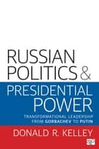 Russian Politics and Presidential Power - Transformational Leadership from Gorbachev to Putin ebook by Donald R. Kelley