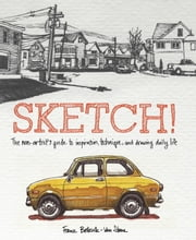 Sketch! - The Non-Artist's Guide to Inspiration, Technique, and Drawing Daily Life ebook by France Belleville-Van Stone