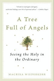 A Tree Full of Angels - Seeing the Holy in the Ordinary ebook by Macrina Wiederkehr