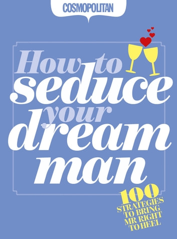 Cosmopolitan: How to Seduce Your Dream Man: 100 strategies for bringing Mr Right to Heel. eBook by Anna Maxted