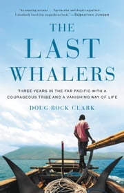 The Last Whalers - Three Years in the Far Pacific with a Courageous Tribe and a Vanishing Way of Life ebook by Doug Bock Clark