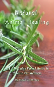 Natural Animal Healing: An Earth Lodge Pocket Guide to Holistic Pet Wellness