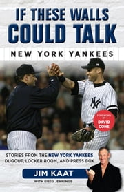 If These Walls Could Talk: New York Yankees - Stories from the New York Yankees Dugout, Locker Room, and Press Box ebook by Jim Kaat,Greg Jennings,David Cone