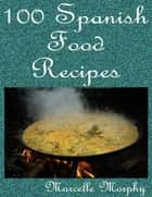100 Spanish Food Recipes ebook by Marcelle Morphy