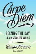 Carpe Diem - Seizing the Day in a Distracted World ebook by Roman Krznaric