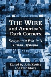 The Wire and America's Dark Corners - Essays on a Post-9/11 Urban Dystopia ebook by Arin Keeble,Ivan Stacy