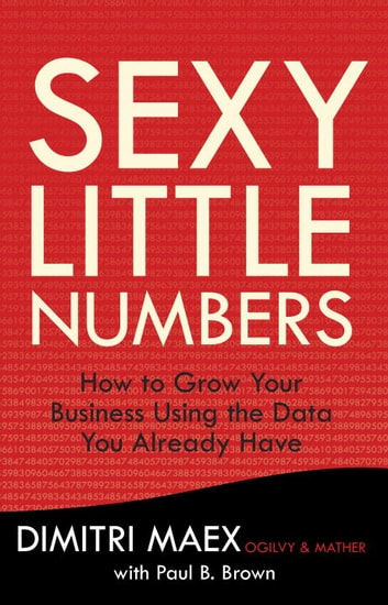 Sexy Little Numbers - How to Grow Your Business Using the Data You Already Have ebook by Dimitri Maex,Paul B. Brown