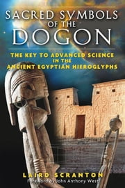 Sacred Symbols of the Dogon - The Key to Advanced Science in the Ancient Egyptian Hieroglyphs ebook by Laird Scranton,John Anthony West
