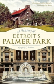 A History of Detroit's Palmer Park ebook by Gregory C. Piazza,Allan Machielse,Dan Austin