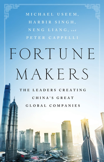 Fortune Makers - The Leaders Creating China's Great Global Companies ebook by Michael Useem,Harbir Singh,Liang Neng,Peter Cappelli