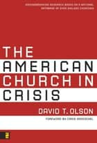 The American Church in Crisis - Groundbreaking Research Based on a National Database of over 200,000 Churches ebook by David T. Olson, Craig Groeschel
