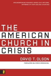 The American Church in Crisis - Groundbreaking Research Based on a National Database of over 200,000 Churches ebook by David T. Olson,Craig Groeschel