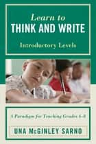 Learn to Think and Write - A Paradigm for Teaching Grades 4-8, Introductory Levels ebook by Una McGinley Sarno