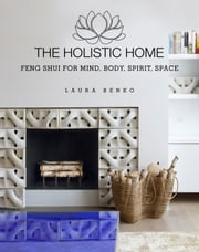 The Holistic Home - Feng Shui for Mind, Body, Spirit, Space ebook by Laura Benko