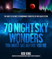 70 Night Sky Wonders You Must See Before You Die - The Guide to the Most Extraordinary Curiosities of Our Solar System ebook by Bob King