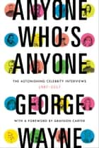 Anyone Who's Anyone - The Astonishing Celebrity Interviews, 1987-2017 ebook by George Wayne