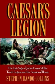 Caesar's Legion - The Epic Saga of Julius Caesar's Elite Tenth Legion and the Armies of Rome ebook by Stephen Dando-Collins